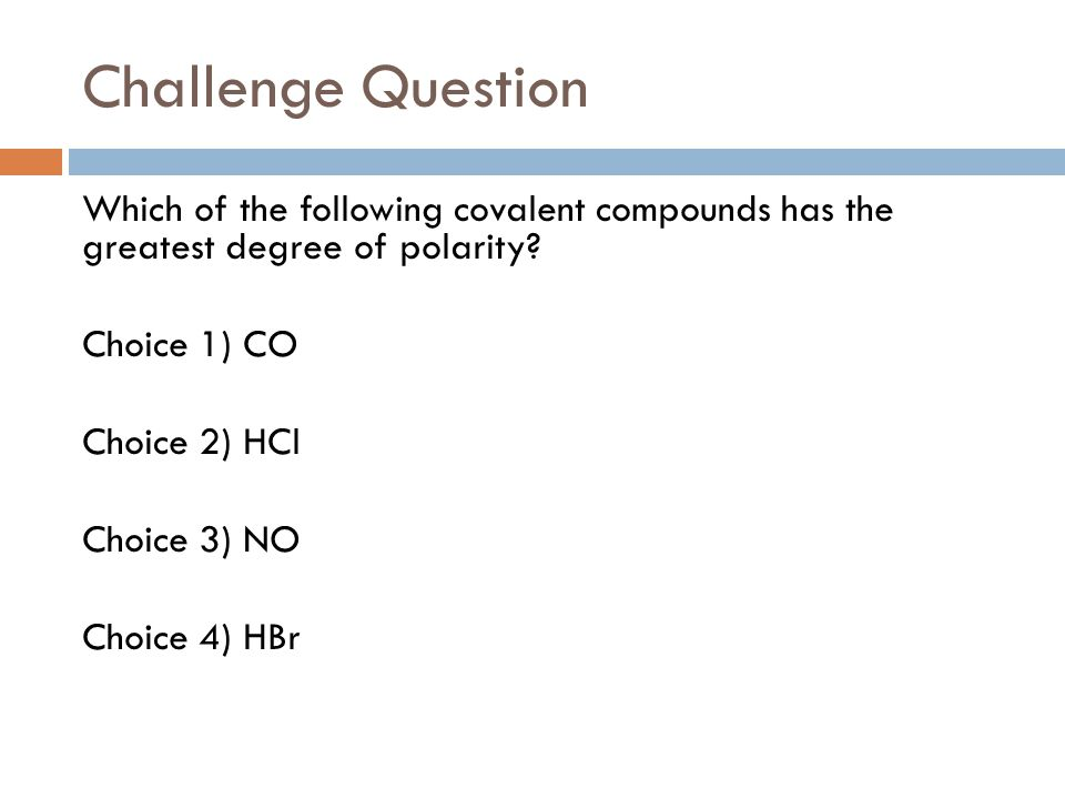 Challenge Question Which of the following covalent compounds has the greatest degree of polarity? Choice 1) CO Choice 2) HCl Choice 3) NO Choice 4) HB