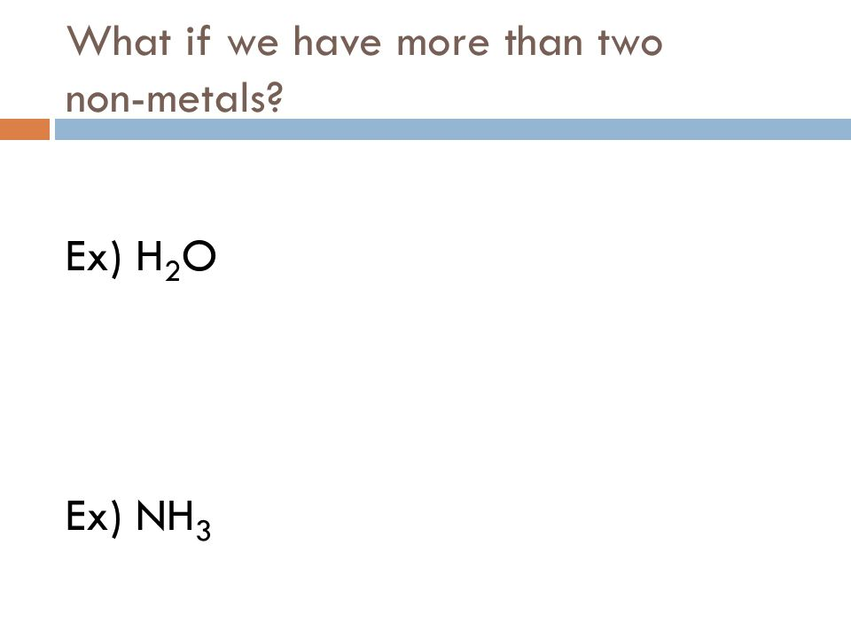 What if we have more than two non-metals? Ex) H 2 O Ex) NH 3