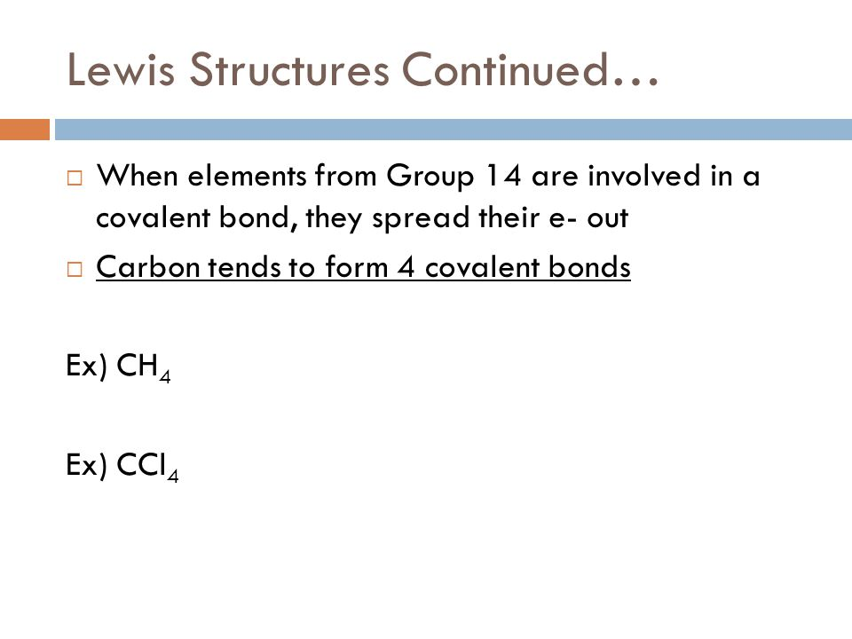 Lewis Structures Continued…  When elements from Group 14 are involved in a covalent bond, they spread their e- out  Carbon tends to form 4 covalent