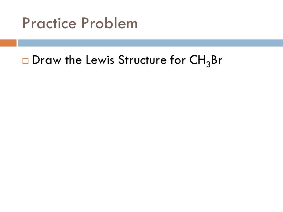 Practice Problem  Draw the Lewis Structure for CH 3 Br