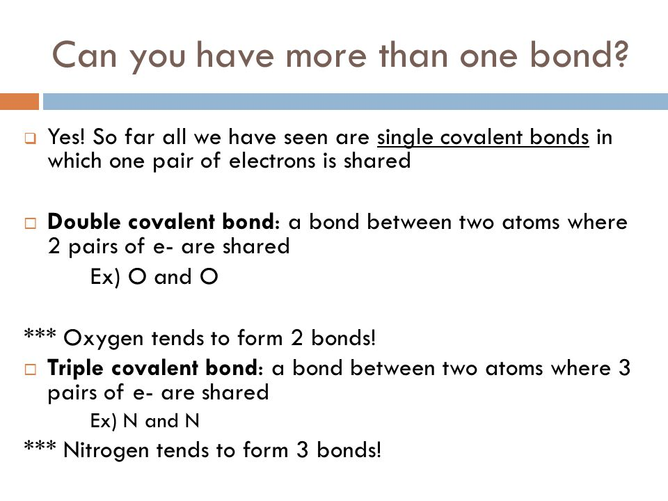 Can you have more than one bond?  Yes! So far all we have seen are single covalent bonds in which one pair of electrons is shared  Double covalent b