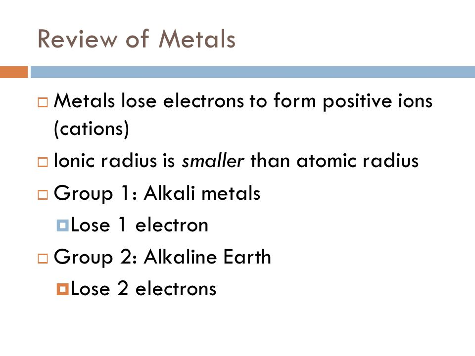 Review of Metals  Metals lose electrons to form positive ions (cations)  Ionic radius is smaller than atomic radius  Group 1: Alkali metals  Lose