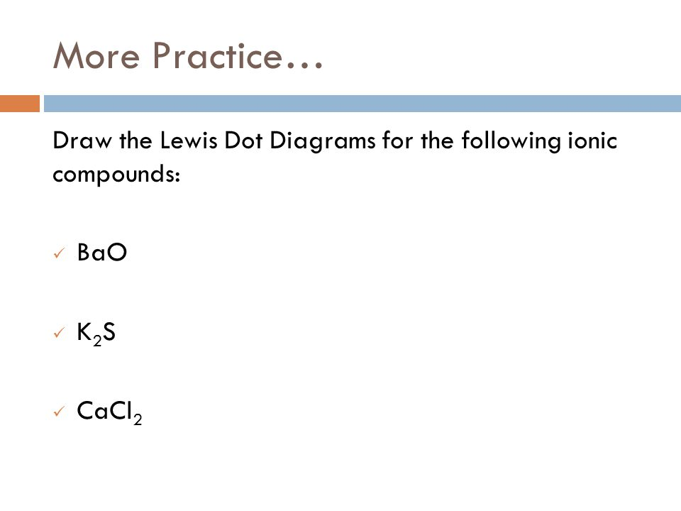 More Practice… Draw the Lewis Dot Diagrams for the following ionic compounds: BaO K 2 S CaCl 2