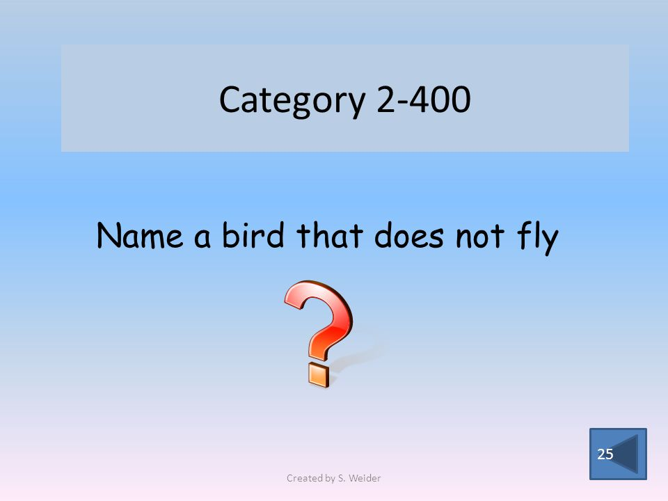 Category 2-400 25 Name a bird that does not fly Created by S. Weider