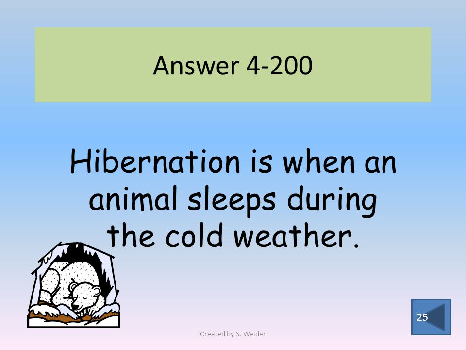 Answer Hibernation is when an animal sleeps during the cold weather. Created by S. Weider