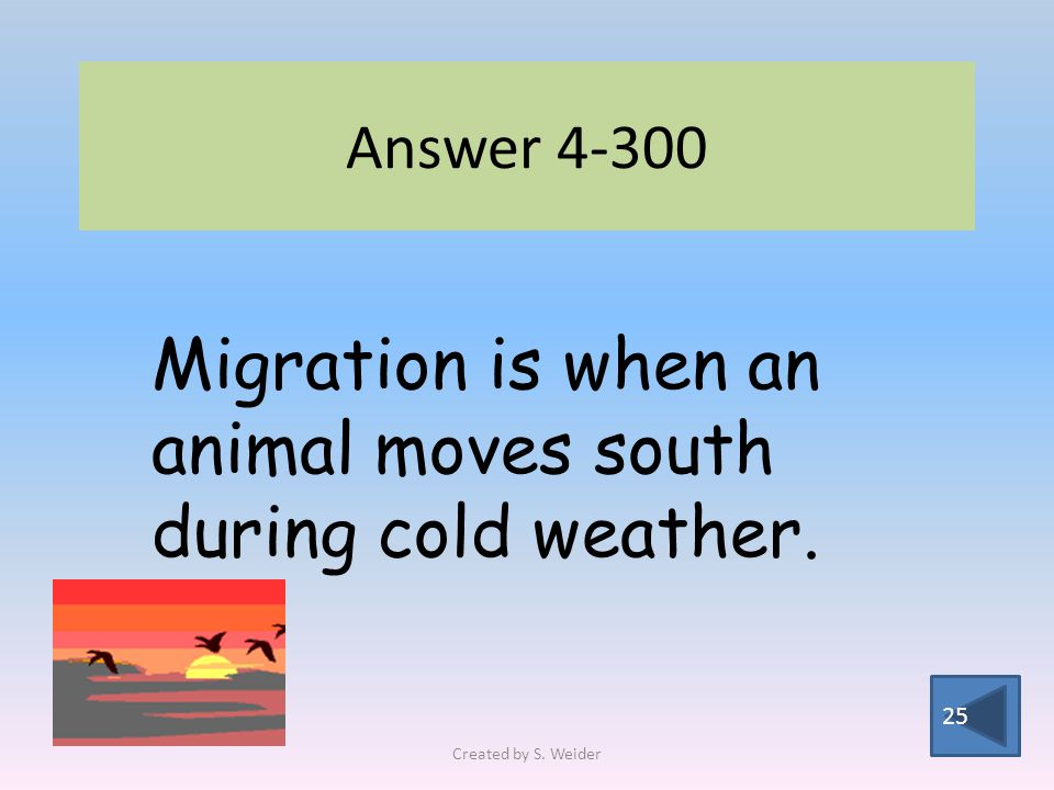 Answer 4-300 25 Migration is when an animal moves south during cold weather. Created by S. Weider