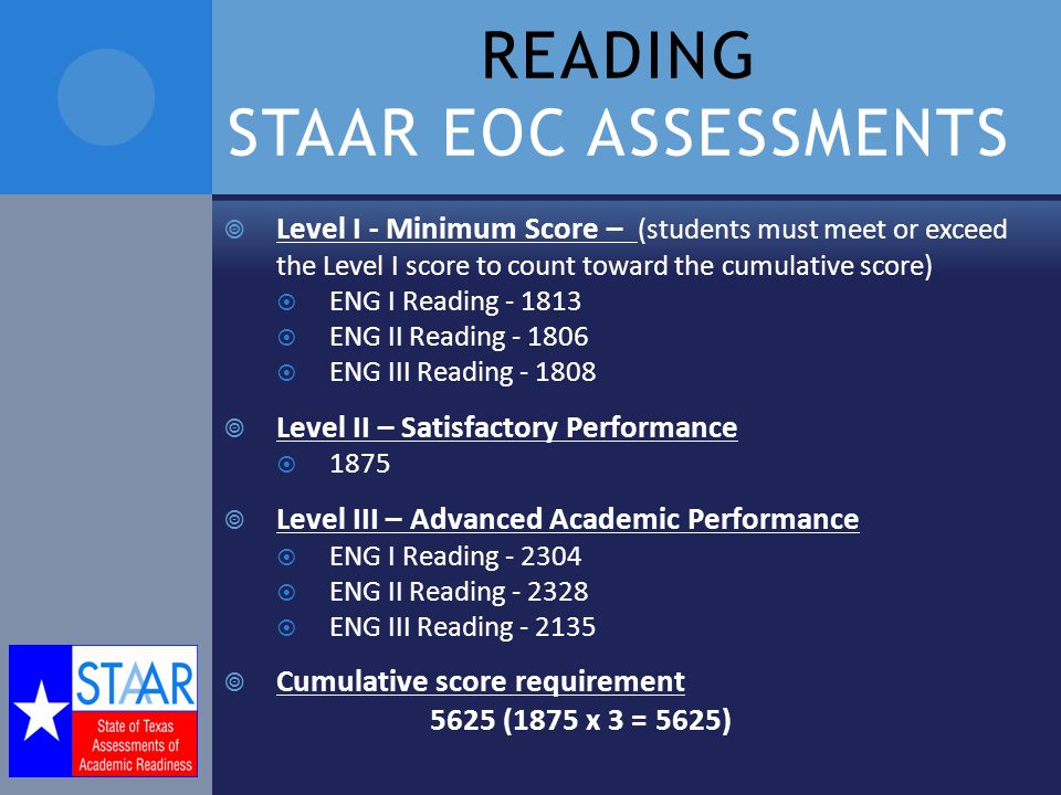 READING STAAR EOC ASSESSMENTS  Level I - Minimum Score – (students must meet or exceed the Level I score to count toward the cumulative score)  ENG I Reading  ENG II Reading  ENG III Reading  Level II – Satisfactory Performance  1875  Level III – Advanced Academic Performance  ENG I Reading  ENG II Reading  ENG III Reading  Cumulative score requirement 5625 (1875 x 3 = 5625)