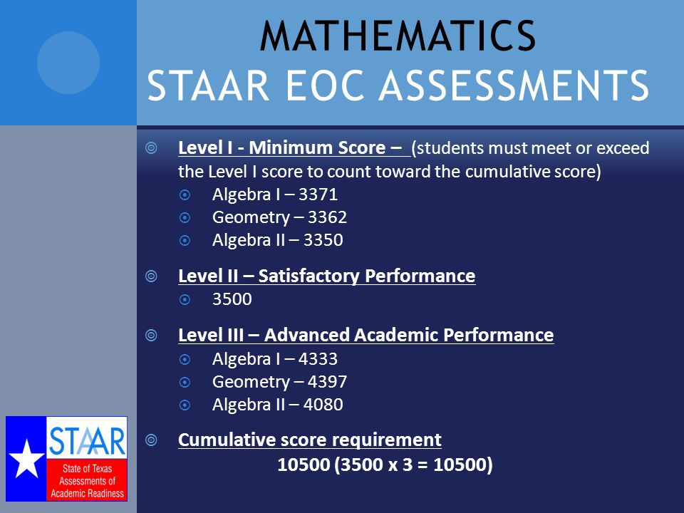 MATHEMATICS STAAR EOC ASSESSMENTS  Level I - Minimum Score – (students must meet or exceed the Level I score to count toward the cumulative score)  Algebra I – 3371  Geometry – 3362  Algebra II – 3350  Level II – Satisfactory Performance  3500  Level III – Advanced Academic Performance  Algebra I – 4333  Geometry – 4397  Algebra II – 4080  Cumulative score requirement (3500 x 3 = 10500)