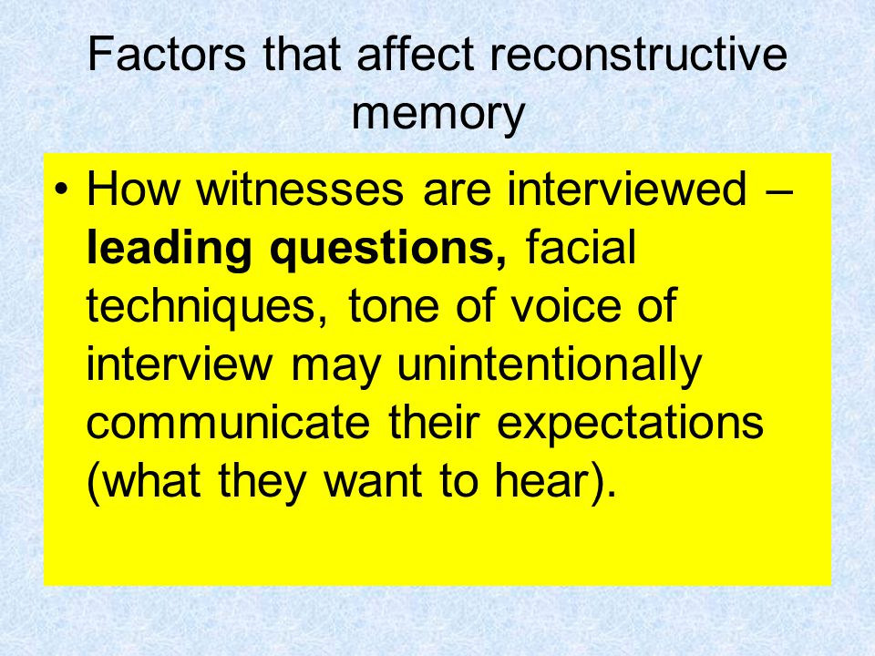 Factors that affect reconstructive memory How witnesses are interviewed – leading questions, facial techniques, tone of voice of interview may unintentionally communicate their expectations (what they want to hear).