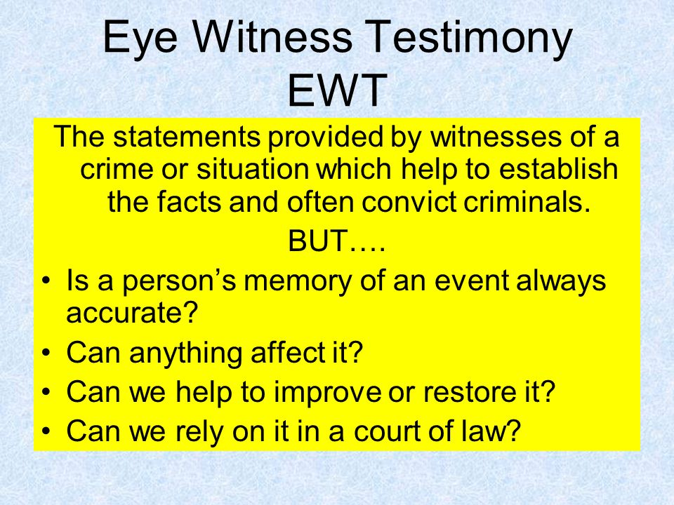 Eye Witness Testimony EWT The statements provided by witnesses of a crime or situation which help to establish the facts and often convict criminals.
