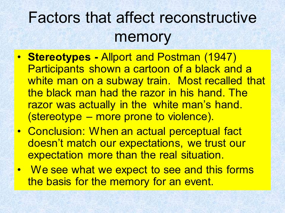 Factors that affect reconstructive memory Stereotypes - Allport and Postman (1947) Participants shown a cartoon of a black and a white man on a subway train.