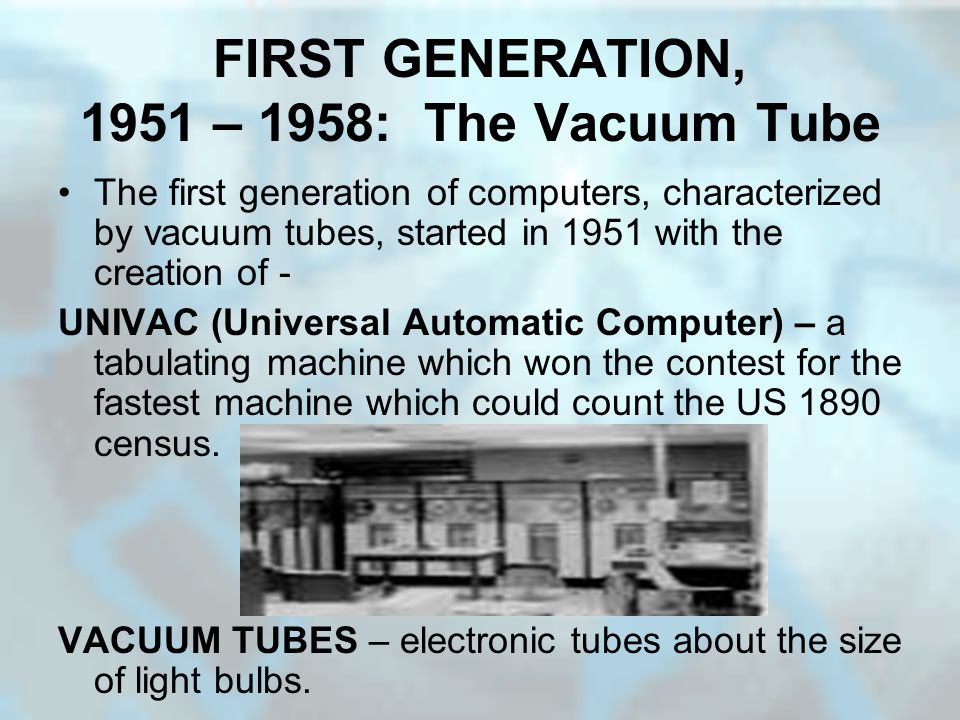 FIRST GENERATION, 1951 – 1958: The Vacuum Tube The first generation of computers, characterized by vacuum tubes, started in 1951 with the creation of - UNIVAC (Universal Automatic Computer) – a tabulating machine which won the contest for the fastest machine which could count the US 1890 census.