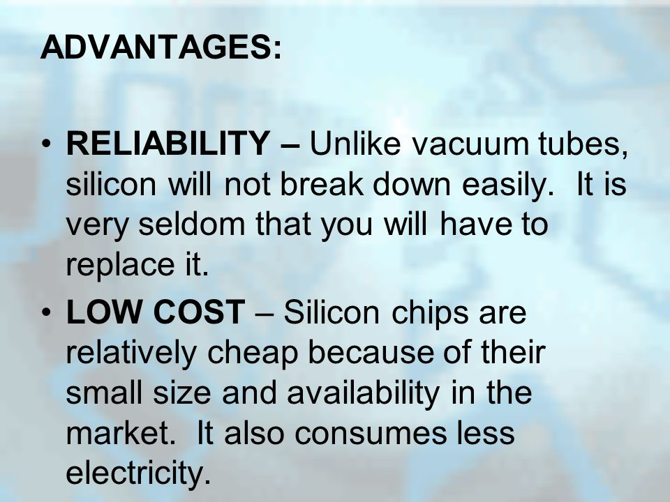 ADVANTAGES: RELIABILITY – Unlike vacuum tubes, silicon will not break down easily.