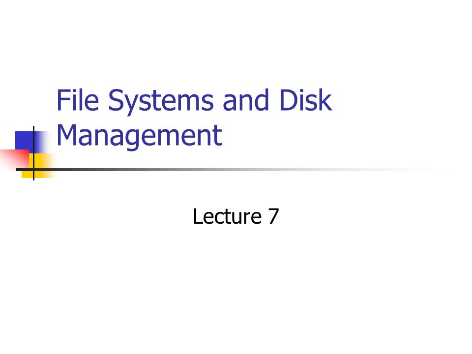 File Systems and Disk Management Lecture 7