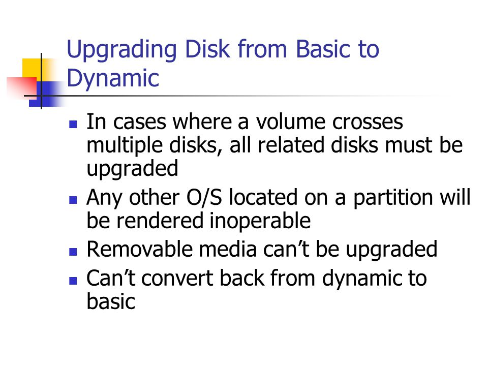 Upgrading Disk from Basic to Dynamic In cases where a volume crosses multiple disks, all related disks must be upgraded Any other O/S located on a par