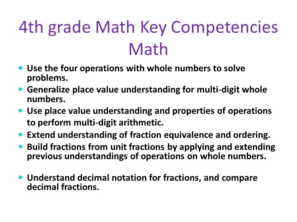 4th grade Math Key Competencies Math Use the four operations with whole numbers to solve problems. Generalize place value understanding for multi-digi