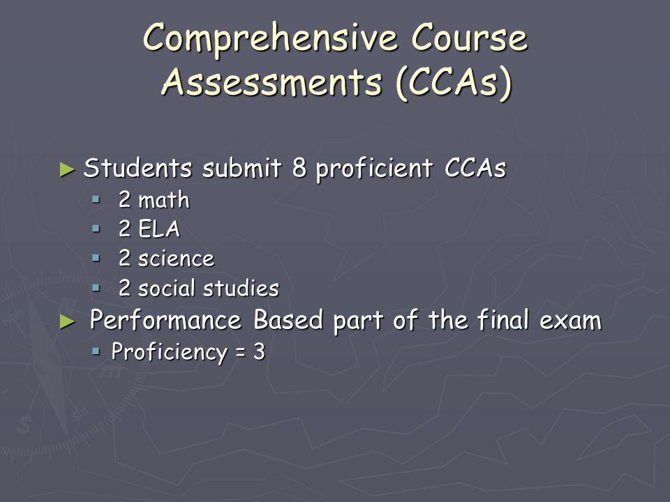 Comprehensive Course Assessments (CCAs) ► Students submit 8 proficient CCAs  2 math  2 ELA  2 science  2 social studies ► Performance Based part o
