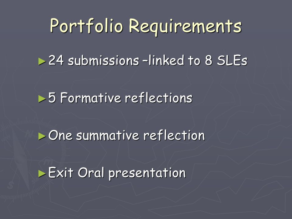 Portfolio Requirements ► 24 submissions –linked to 8 SLEs ► 5 Formative reflections ► One summative reflection ► Exit Oral presentation