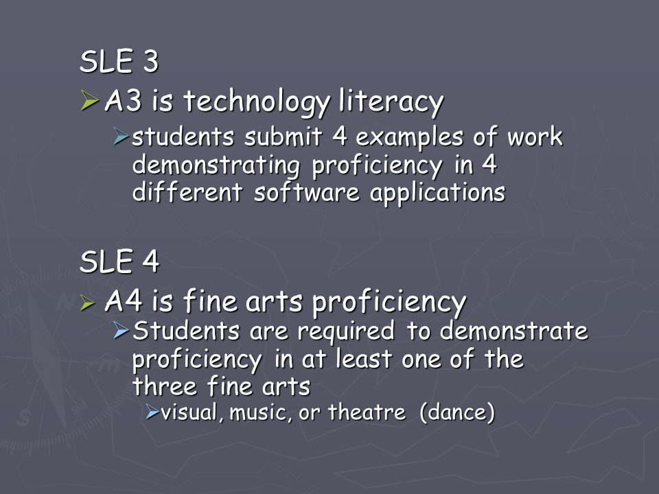 SLE 3  A3 is technology literacy  students submit 4 examples of work demonstrating proficiency in 4 different software applications SLE 4  A4 is fine arts proficiency  Students are required to demonstrate proficiency in at least one of the three fine arts  visual, music, or theatre (dance)
