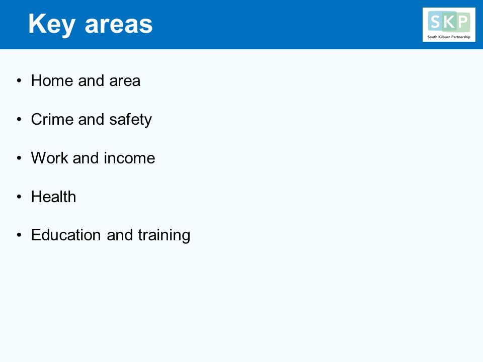 Key areas Home and area Crime and safety Work and income Health Education and training