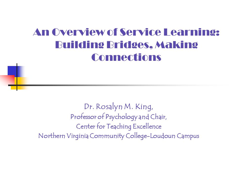 An Overview of Service Learning: Building Bridges, Making Connections Dr. Rosalyn M. King, Professor of Psychology and Chair, Center for Teaching Exce