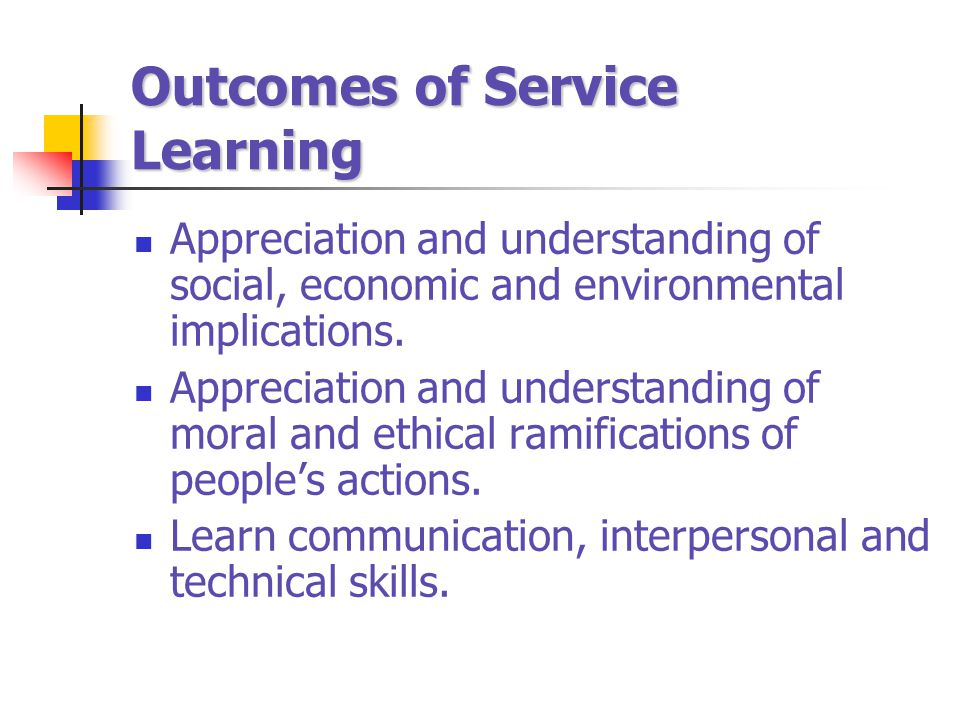 Outcomes of Service Learning Appreciation and understanding of social, economic and environmental implications. Appreciation and understanding of mora