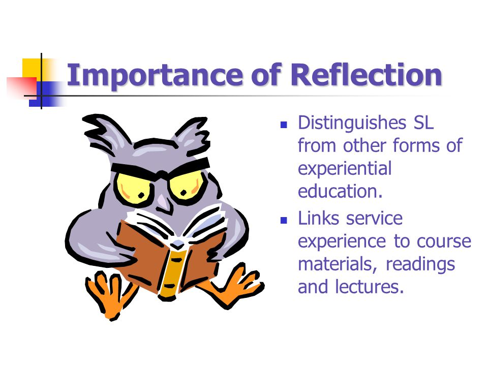 Importance of Reflection Distinguishes SL from other forms of experiential education. Links service experience to course materials, readings and lectu