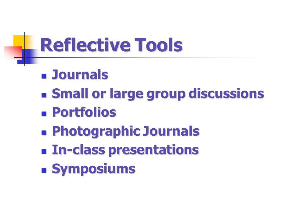 Reflective Tools Journals Journals Small or large group discussions Small or large group discussions Portfolios Portfolios Photographic Journals Photo