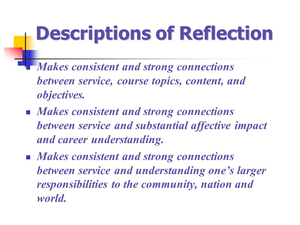 Descriptions of Reflection Makes consistent and strong connections between service, course topics, content, and objectives. Makes consistent and stron