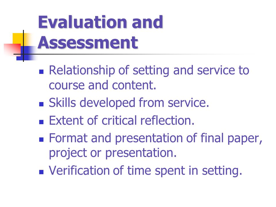 Evaluation and Assessment Relationship of setting and service to course and content. Skills developed from service. Extent of critical reflection. For