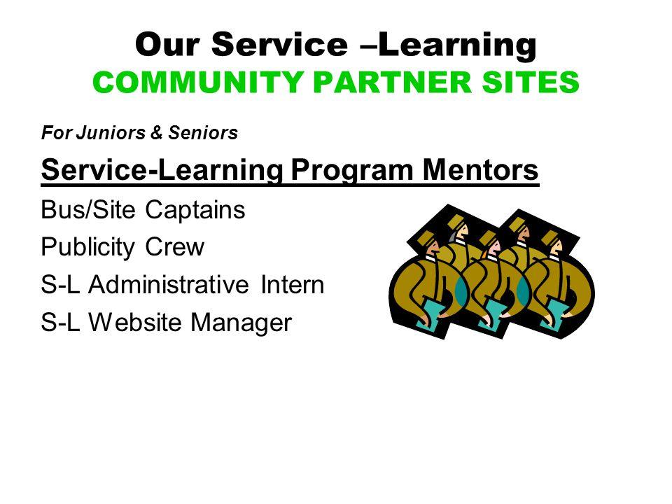 Our Service –Learning COMMUNITY PARTNER SITES For Juniors & Seniors Service-Learning Program Mentors Bus/Site Captains Publicity Crew S-L Administrative Intern S-L Website Manager