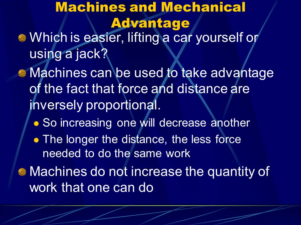 Machines and Mechanical Advantage Which is easier, lifting a car yourself or using a jack? Machines can be used to take advantage of the fact that for