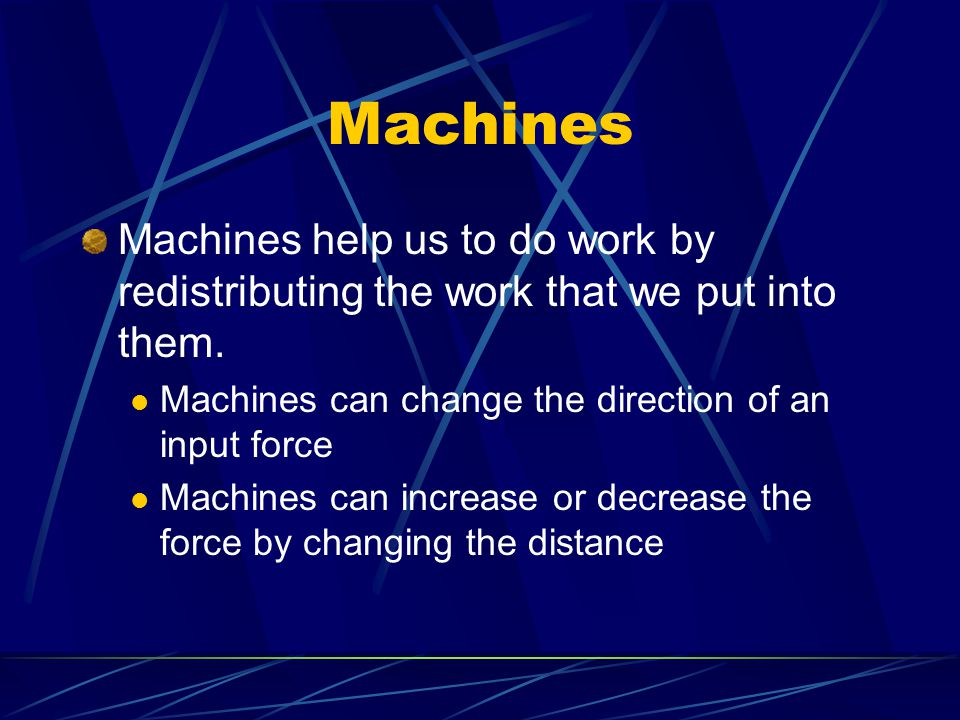 Machines Machines help us to do work by redistributing the work that we put into them.