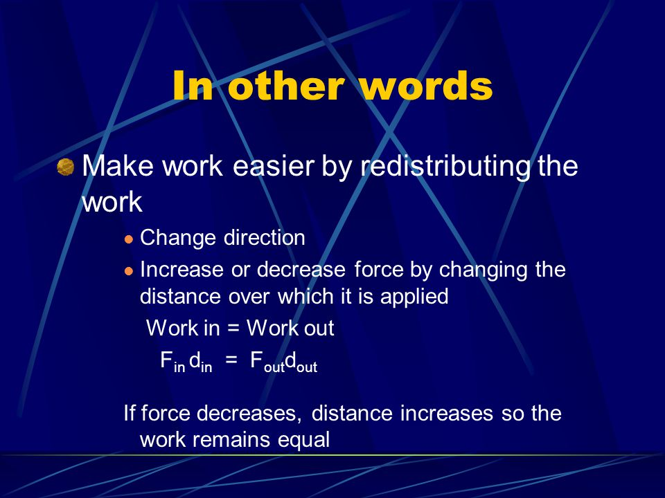 In other words Make work easier by redistributing the work Change direction Increase or decrease force by changing the distance over which it is applied Work in = Work out F in d in = F out d out If force decreases, distance increases so the work remains equal