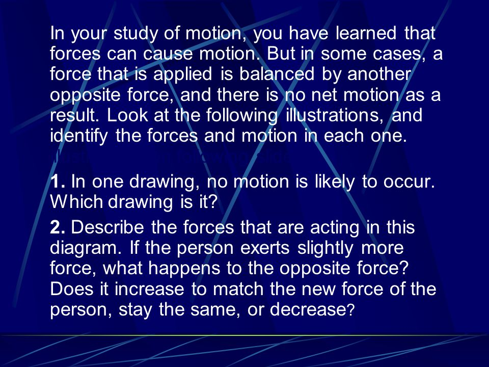 In your study of motion, you have learned that forces can cause motion. But in some cases, a force that is applied is balanced by another opposite for
