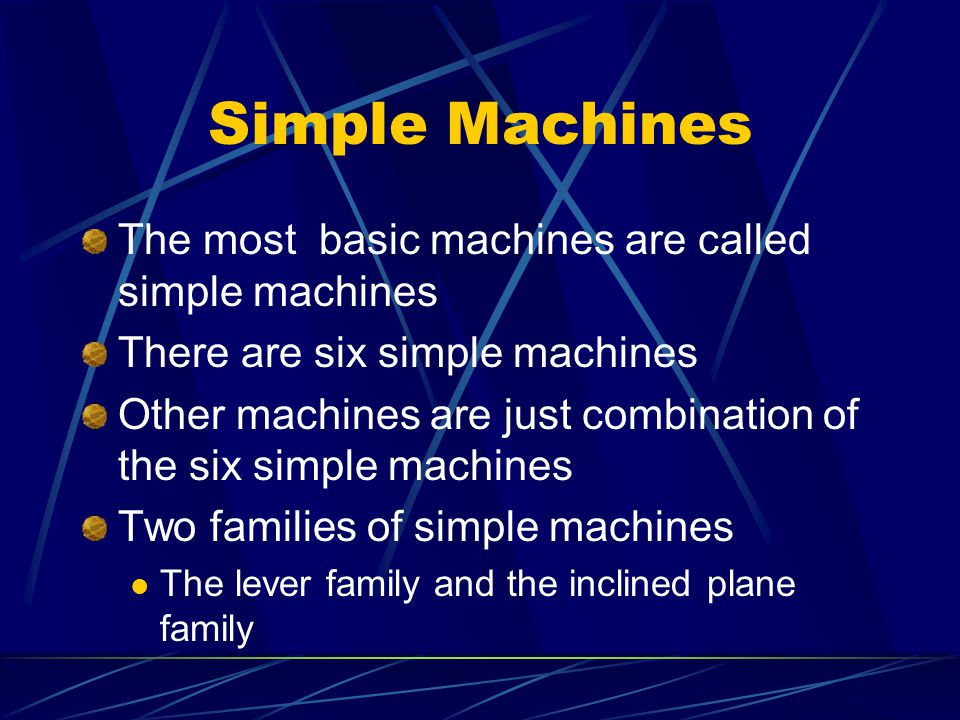 Simple Machines The most basic machines are called simple machines There are six simple machines Other machines are just combination of the six simple machines Two families of simple machines The lever family and the inclined plane family