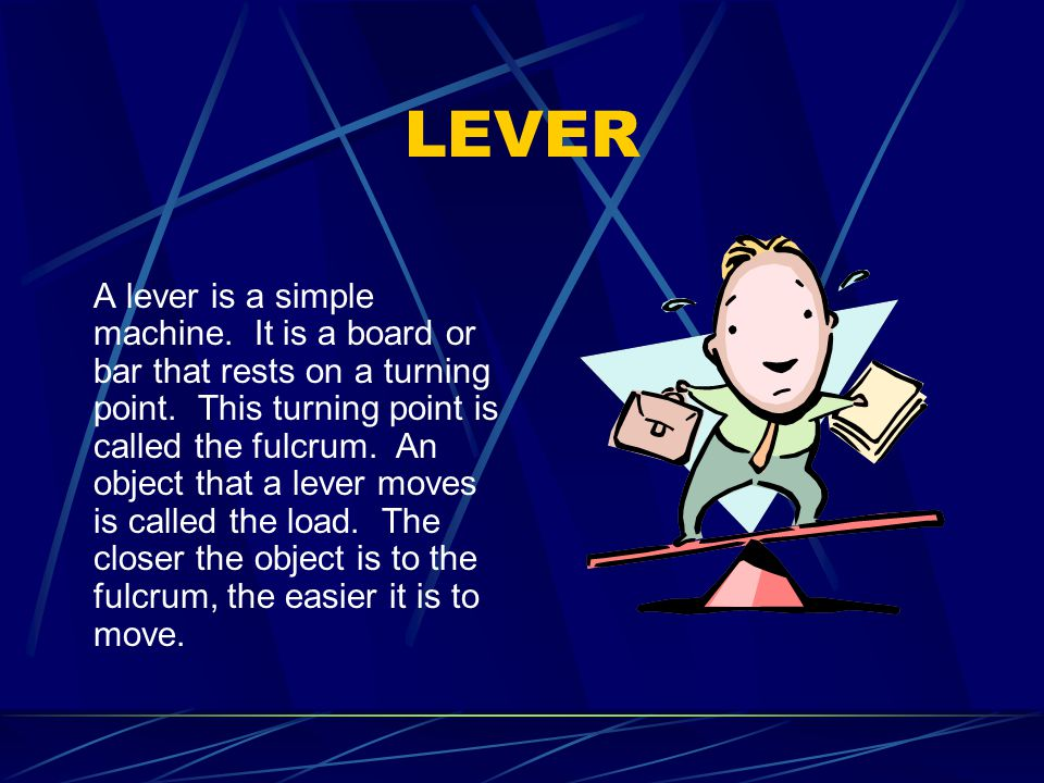 LEVER A lever is a simple machine.It is a board or bar that rests on a turning point.