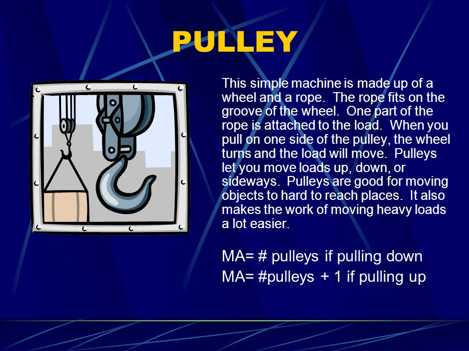PULLEY This simple machine is made up of a wheel and a rope. The rope fits on the groove of the wheel. One part of the rope is attached to the load. W