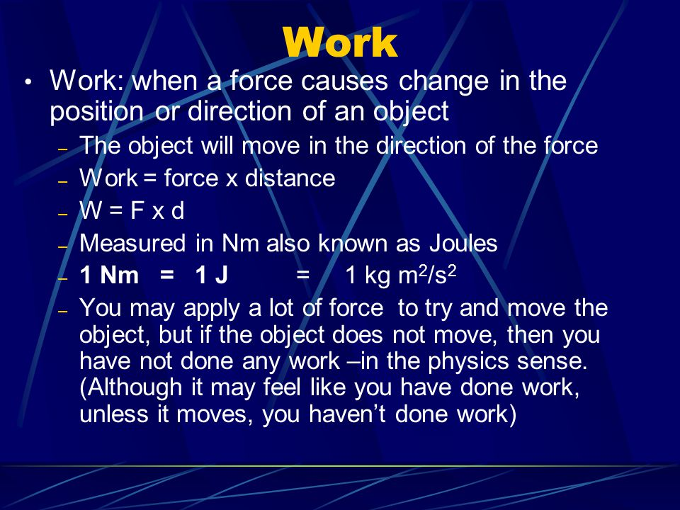 Work Work: when a force causes change in the position or direction of an object – The object will move in the direction of the force – Work = force x distance – W = F x d – Measured in Nm also known as Joules – 1 Nm = 1 J = 1 kg m 2 /s 2 – You may apply a lot of force to try and move the object, but if the object does not move, then you have not done any work –in the physics sense.