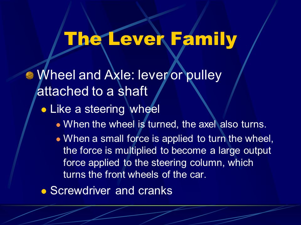 The Lever Family Wheel and Axle: lever or pulley attached to a shaft Like a steering wheel When the wheel is turned, the axel also turns.
