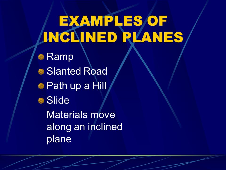 EXAMPLES OF INCLINED PLANES Ramp Slanted Road Path up a Hill Slide Materials move along an inclined plane