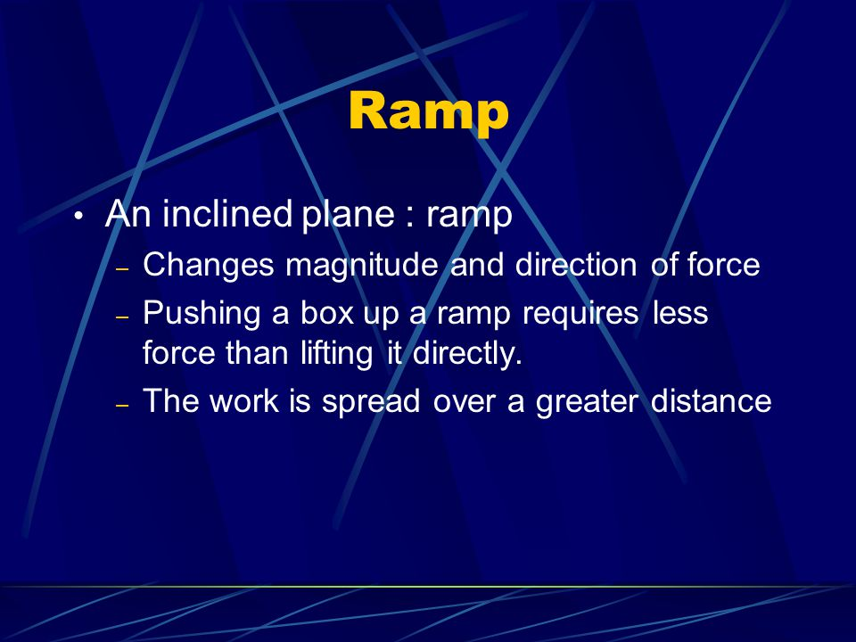 Ramp An inclined plane : ramp – Changes magnitude and direction of force – Pushing a box up a ramp requires less force than lifting it directly. – The