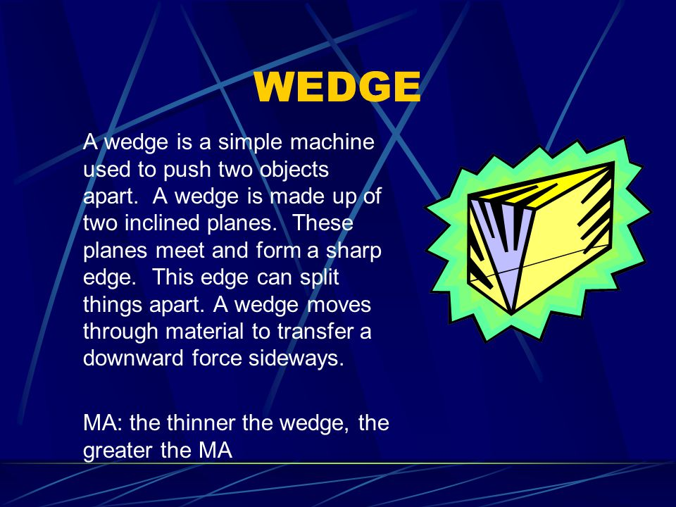 WEDGE A wedge is a simple machine used to push two objects apart.