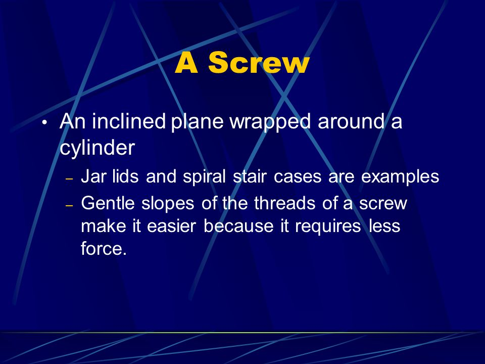 A Screw An inclined plane wrapped around a cylinder – Jar lids and spiral stair cases are examples – Gentle slopes of the threads of a screw make it e