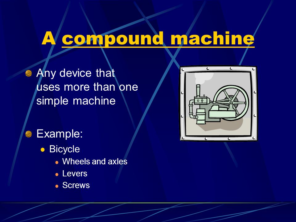 A compound machine Any device that uses more than one simple machine Example: Bicycle Wheels and axles Levers Screws