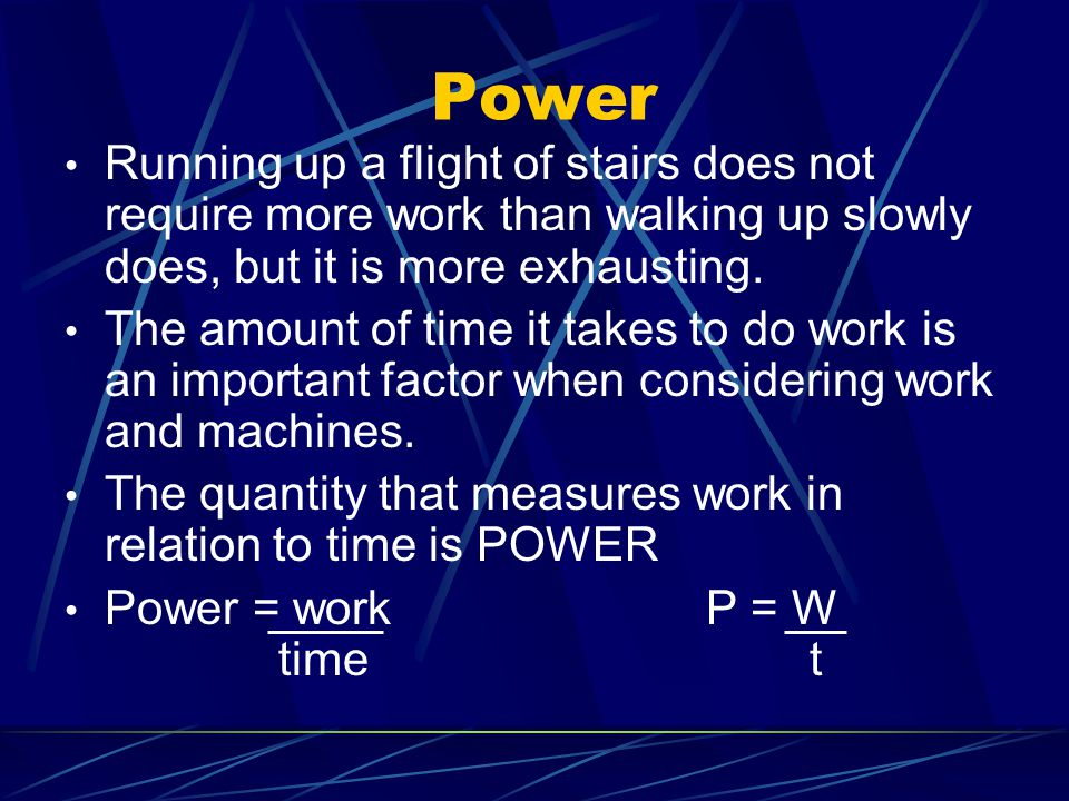 Power Running up a flight of stairs does not require more work than walking up slowly does, but it is more exhausting. The amount of time it takes to