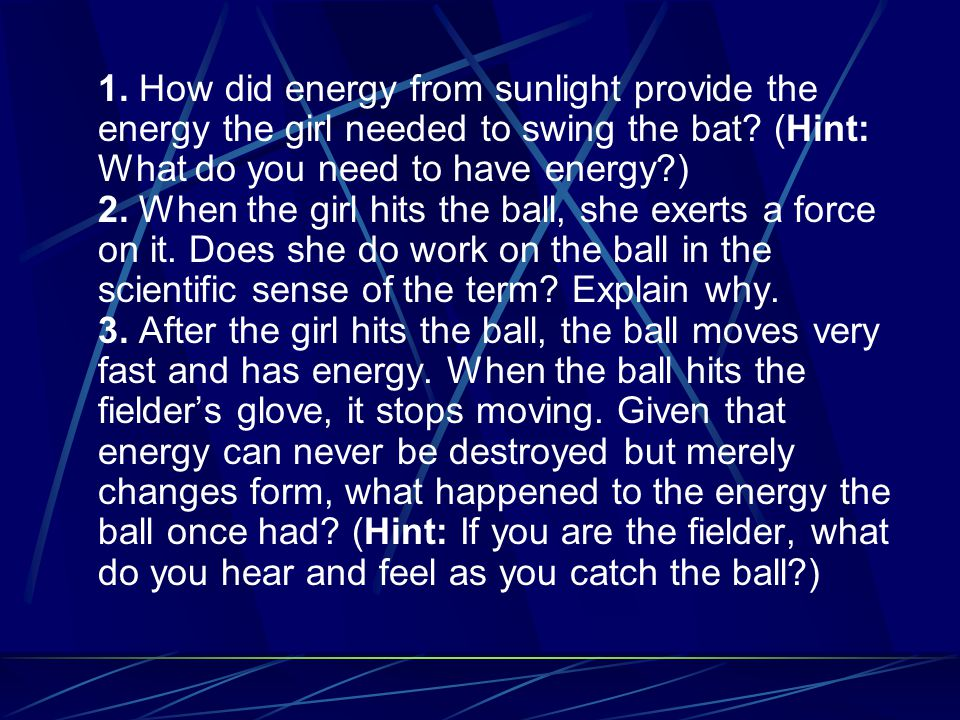 1. How did energy from sunlight provide the energy the girl needed to swing the bat? (Hint: What do you need to have energy?) 2. When the girl hits th
