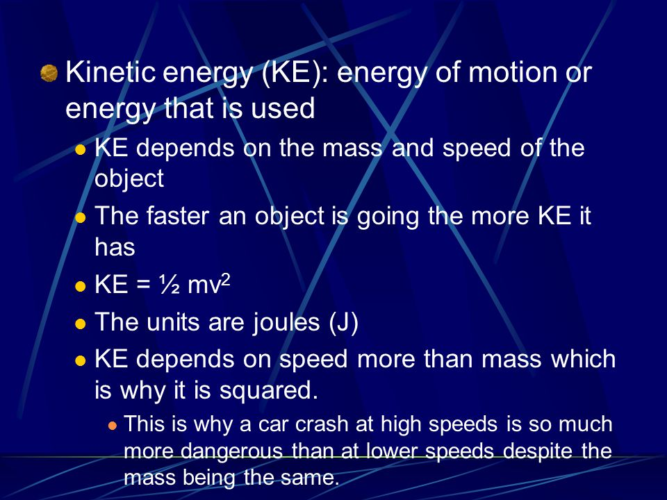 Kinetic energy (KE): energy of motion or energy that is used KE depends on the mass and speed of the object The faster an object is going the more KE