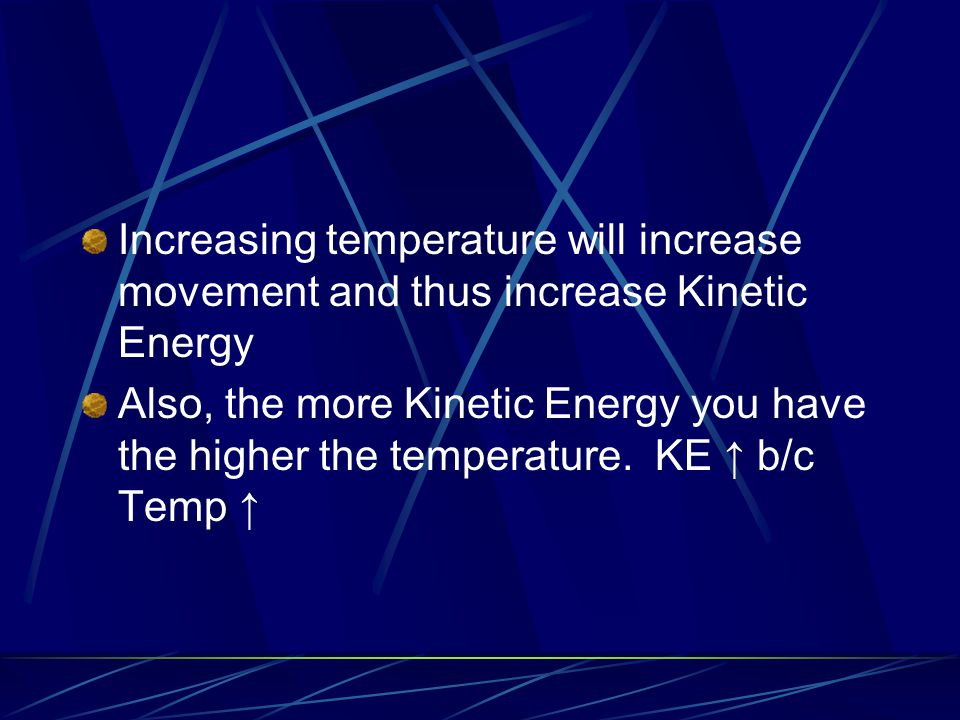 Increasing temperature will increase movement and thus increase Kinetic Energy Also, the more Kinetic Energy you have the higher the temperature. KE ↑