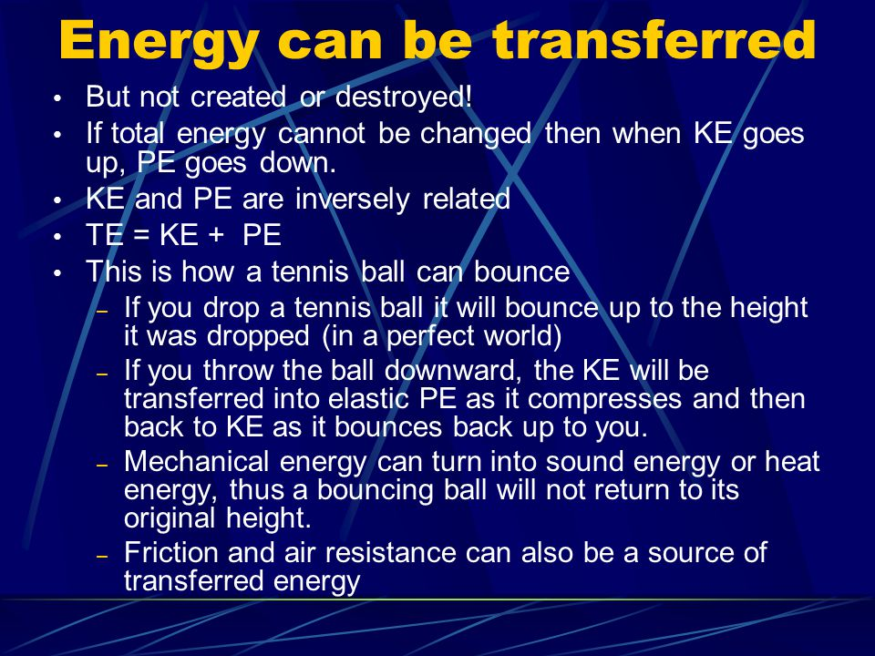 Energy can be transferred But not created or destroyed! If total energy cannot be changed then when KE goes up, PE goes down. KE and PE are inversely